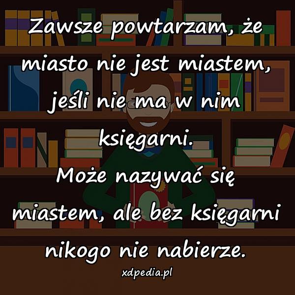 Zawsze powtarzam, że miasto nie jest miastem, jeśli nie ma w nim księgarni. Może nazywać się miastem, ale bez księgarni nikogo nie nabierze.