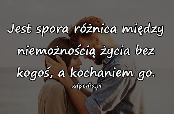 Jest spora różnica między niemożnością życia bez kogoś, a kochaniem go.