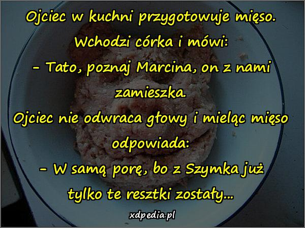 Ojciec w kuchni przygotowuje mięso. Wchodzi córka i mówi: - Tato, poznaj Marcina, on z nami zamieszka. Ojciec nie odwraca głowy i mieląc mięso odpowiada: - W samą porę, bo z Szymka już tylko te resztki zostały...