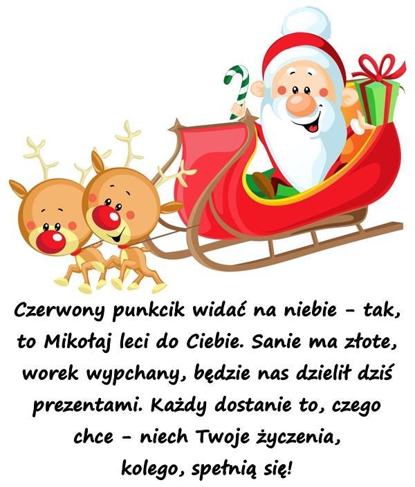 Czerwony punkcik widać na niebie - tak, to Mikołaj leci do Ciebie. Sanie ma złote, worek wypchany, będzie nas dzielił dziś prezentami. Każdy dostanie to, czego chce - niech Twoje życzenia, kolego, spełnią się!