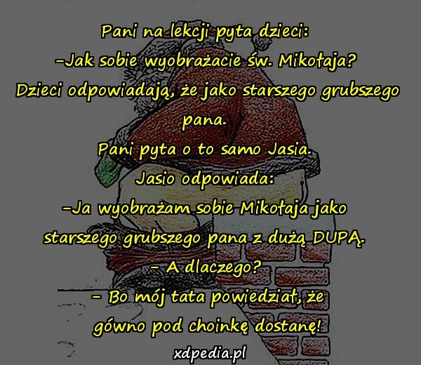 Pani na lekcji pyta dzieci: -Jak sobie wyobrażacie św. Mikołaja? Dzieci odpowiadają, że jako starszego grubszego pana. Pani pyta o to samo Jasia. Jasio odpowiada: -Ja wyobrażam sobie Mikołaja jako starszego grubszego pana z dużą DUPĄ. - A dlaczego? - Bo mój tata powiedział, że gówno pod choinkę dostanę!
