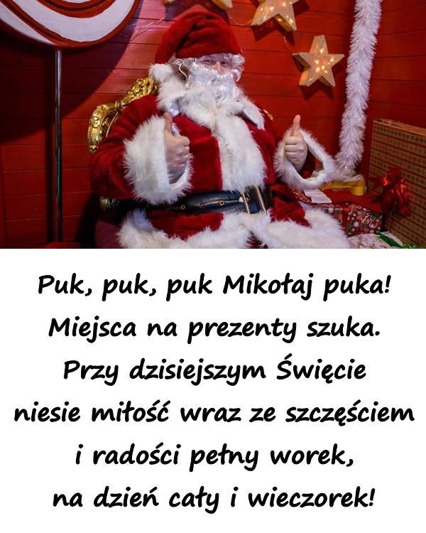 Puk, puk, puk Mikołaj puka! Miejsca na prezenty szuka. Przy dzisiejszym Święcie niesie miłość wraz ze szczęściem i radości pełny worek, na dzień cały i wieczorek!