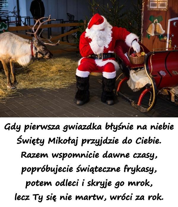 Gdy pierwsza gwiazdka błyśnie na niebie Święty Mikołaj przyjdzie do Ciebie. Razem wspomnicie dawne czasy, popróbujecie świąteczne frykasy, potem odleci i skryje go mrok, lecz Ty się nie martw, wróci za rok.