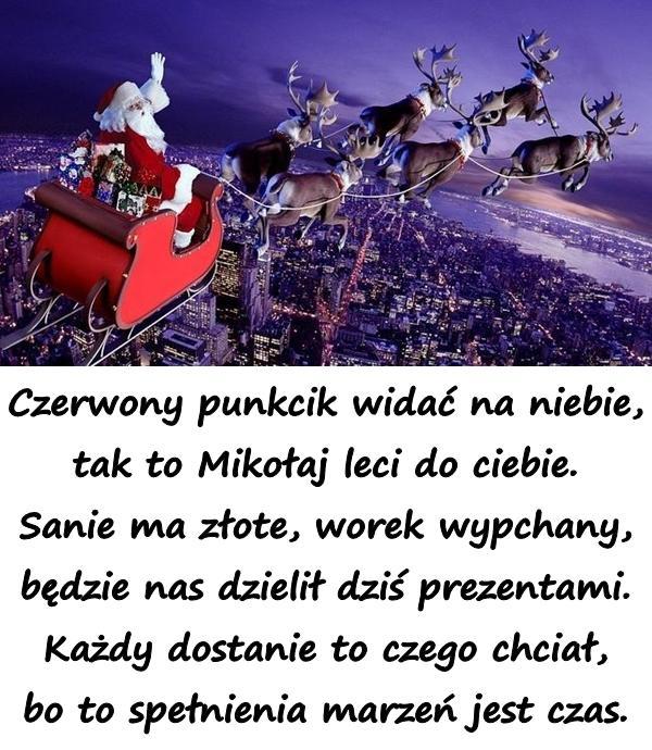 Czerwony punkcik widać na niebie, tak to Mikołaj leci do ciebie. Sanie ma złote, worek wypchany, będzie nas dzielił dziś prezentami. Każdy dostanie to czego chciał, bo to spełnienia marzeń jest czas.