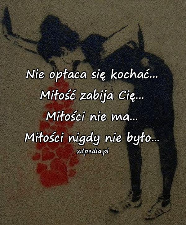 Nie opłaca się kochać... Miłość zabija Cię... Miłości nie ma... Miłości nigdy nie było...