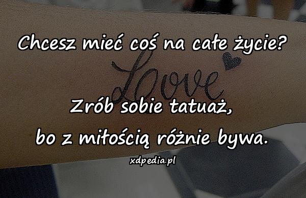 Chcesz mieć coś na całe życie? Zrób sobie tatuaż, bo z miłością różnie bywa.