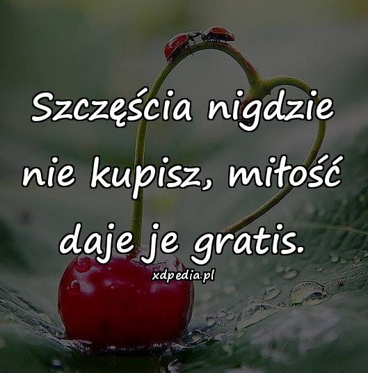 Szczęścia nigdzie nie kupisz, miłość daje je gratis.