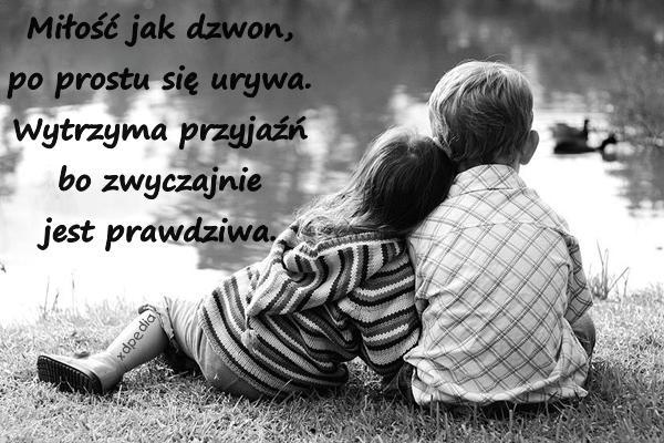 Miłość jak dzwon, po prostu się urywa. Wytrzyma przyjaźń bo zwyczajnie jest prawdziwa.