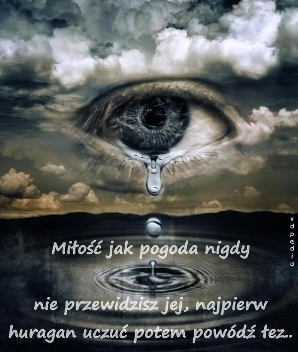 Miłość jak pogoda nigdy nie przewidzisz jej, najpierw huragan uczuć potem powódź łez..