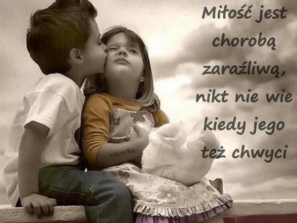Miłość jest chorobą zaraźliwą, nikt nie wie kiedy jego też chwyci