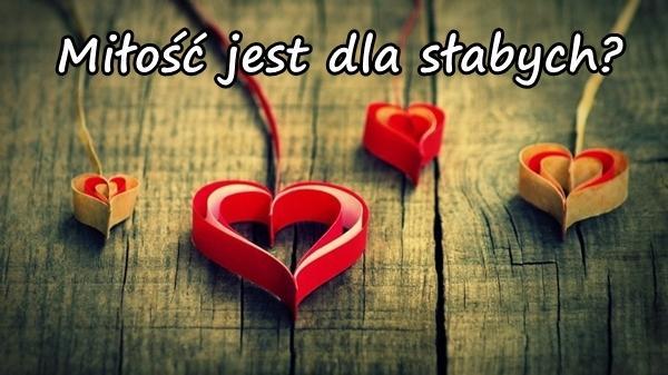 Miłość jest dl słabych?