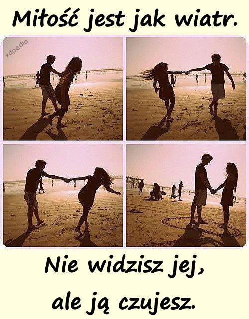 Miłość jest jak wiatr. Nie widzisz jej, ale ją czujesz.