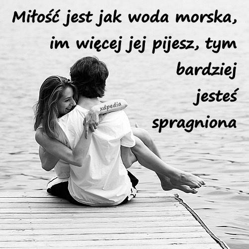 Miłość jest jak woda morska, im więcej jej pijesz, tym bardziej jesteś spragniona