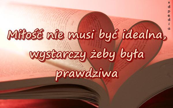 Miłość nie musi być idealna, wystarczy żeby była prawdziwa