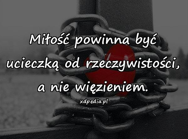 Miłość powinna być ucieczką od rzeczywistości, a nie więzieniem.