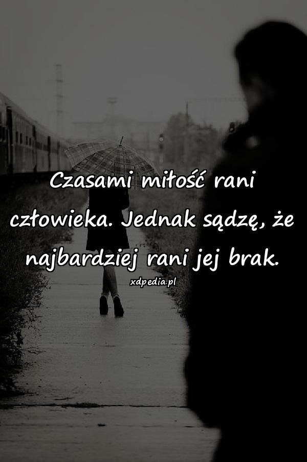 Czasami miłość rani człowieka. Jednak sądzę, że najbardziej rani jej brak.