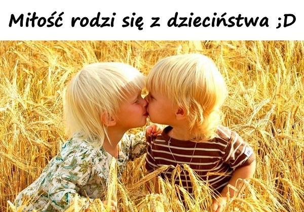 Miłość rodzi się z dzieciństwa ;D