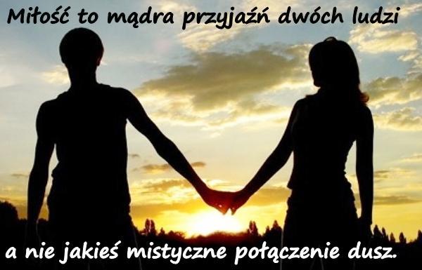 Miłość to mądra przyjaźń dwóch ludzi, a nie jakieś mistyczne połączenie dusz.
