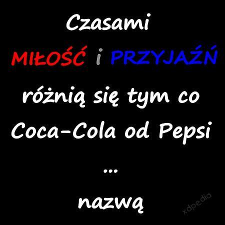 Czasami miłość i przyjaźń różnią się tym co Coca-Cola od Pepsi ... nazwą