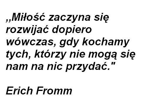 Miłość zaczyna się rozwijać dopiero wówczas, gdy kochamy tych, którzy nie mogą się nam na nic przydać. Erich Fromm