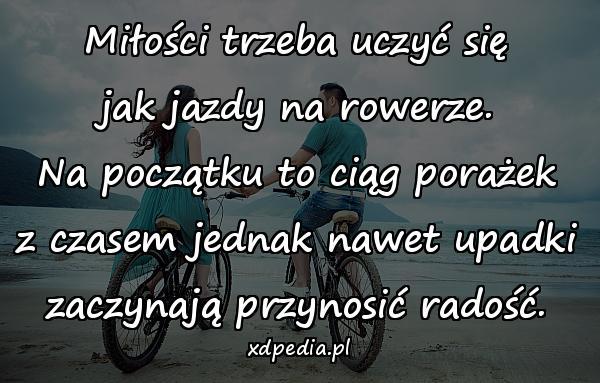 Miłości trzeba uczyć się jak jazdy na rowerze. Na początku to ciąg porażek z czasem jednak nawet upadki zaczynają przynosić radość.