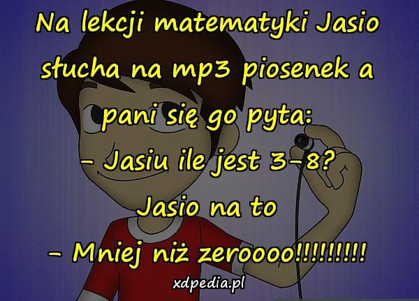 Na lekcji matematyki Jasio słucha na mp3 piosenek a pani się go pyta: - Jasiu ile jest 3-8? Jasio na to - Mniej niż zeroooo!!!!!!!!!