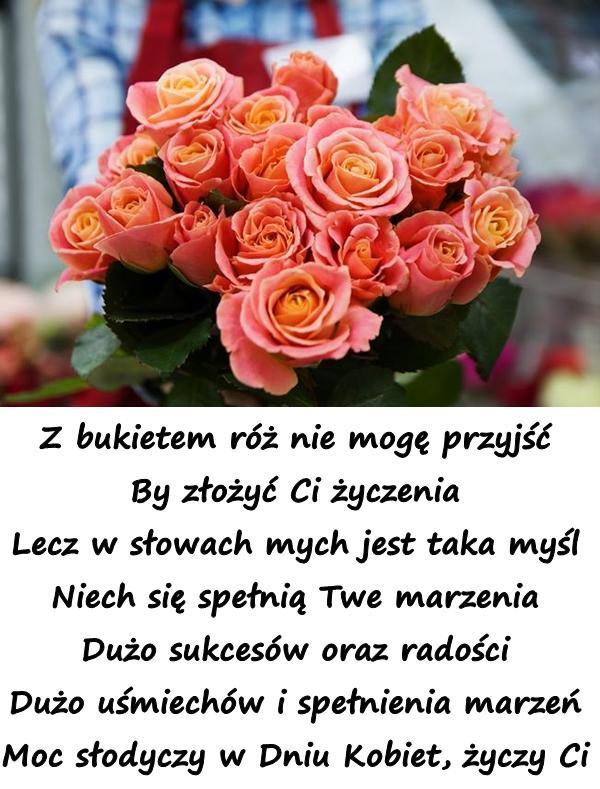 Z bukietem róż nie mogę przyjść By złożyć Ci życzenia Lecz w słowach mych jest taka myśl Niech się spełnią Twe marzenia Dużo sukcesów oraz radości Dużo uśmiechów i spełnienia marzeń Moc słodyczy w Dniu Kobiet, życzy Ci