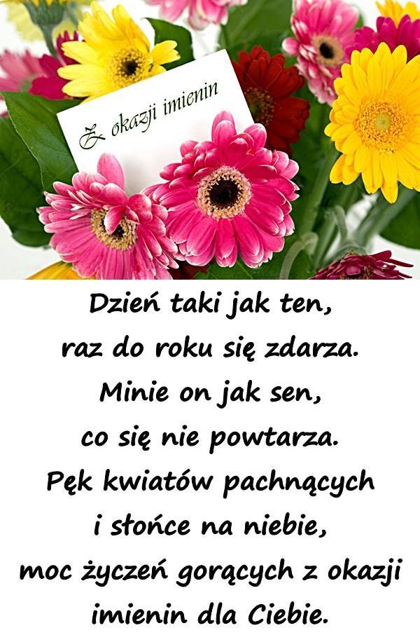 Dzień taki jak ten, raz do roku się zdarza. Minie on jak sen, co się nie powtarza. Pęk kwiatów pachnących i słońce na niebie, moc życzeń gorących z okazji imienin dla Ciebie.