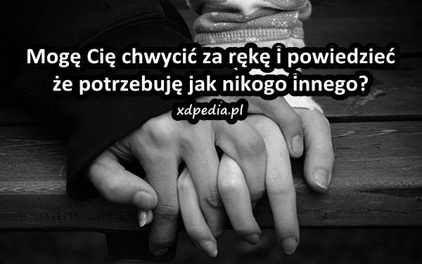 Mogę Cię chwycić za rękę i powiedzieć że potrzebuję jak nikogo innego?