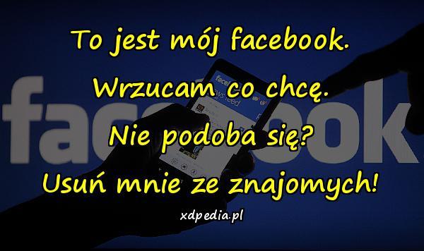 To jest mój facebook. Wrzucam co chcę. Nie podoba się? Usuń mnie ze znajomych!