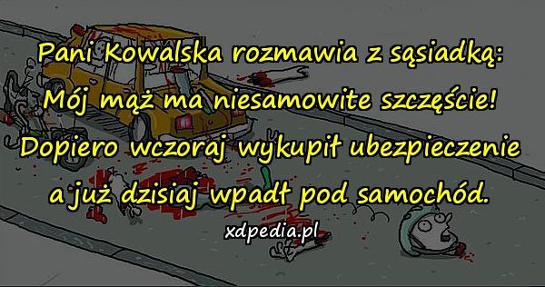 Pani Kowalska rozmawia z sąsiadką: Mój mąż ma niesamowite szczęście! Dopiero wczoraj wykupił ubezpieczenie a już dzisiaj wpadł pod samochód.