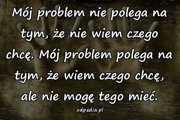 Mój problem nie polega na tym, że nie wiem czego chcę. Mój problem polega na tym, że wiem czego chcę, ale nie mogę tego mieć.
