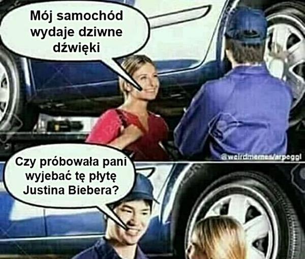 - Mój samochód wydaje dziwne dźwięki - Czy prób owała Pani wyjebać tę płytę Justina Biebera