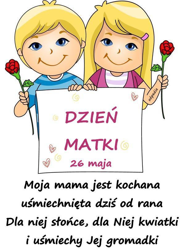 Moja mama jest kochana uśmiechnięta dziś od rana Dla niej słońce, dla Niej kwiatki i uśmiechy Jej gromadki