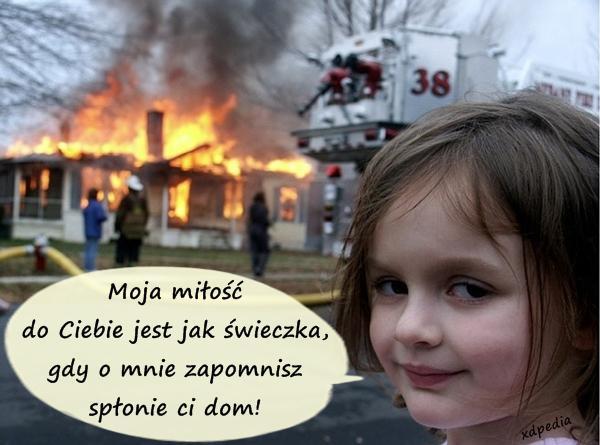Moja miłość do Ciebie jest jak świeczka, gdy o mnie zapomnisz spłonie ci dom!