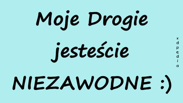 Moje Drogie jesteście NIEZAWODNE :)