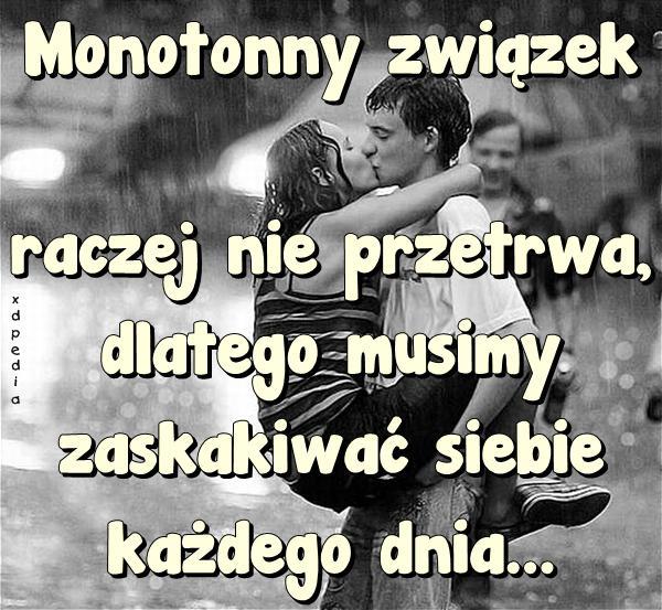 Monotonny związek raczej nie przetrwa, dlatego musimy zaskakiwać siebie każdego dnia...
