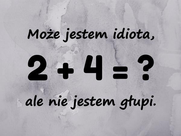 Może jestem idiota, ale nie jestem głupi.