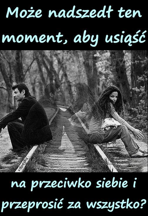 Może nadszedł ten moment, aby usiąść na przeciwko siebie i przeprosić za wszystko?