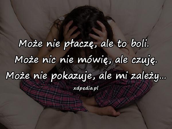Może nie płaczę, ale to boli. Może nic nie mówię, ale czuję. Może nie pokazuje, ale mi zależy...