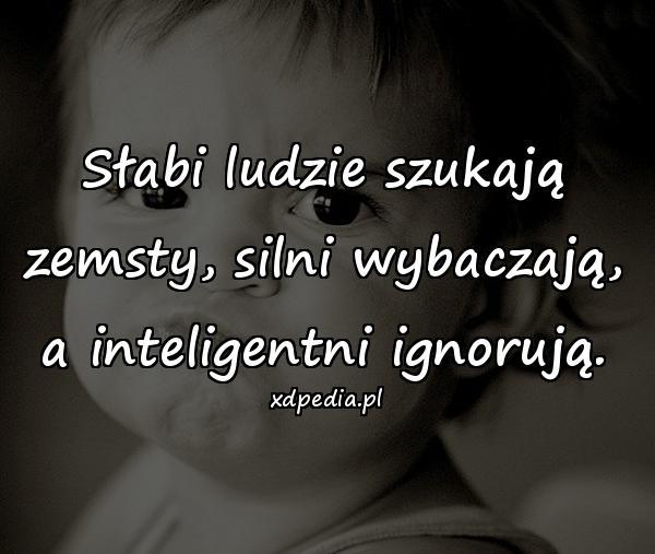 Słabi ludzie szukają zemsty, silni wybaczają, a inteligentni ignorują.