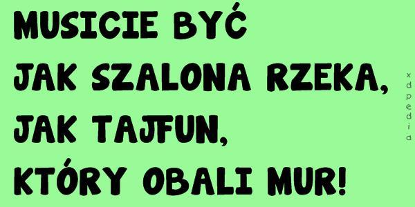 MUSICIE BYĆ JAK SZALONA RZEKA, JAK TAJFUN, KTÓRY OBALI MUR!