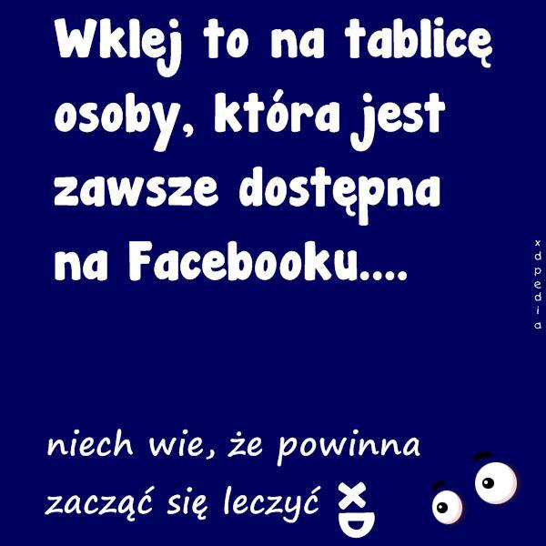 Wklej to na tablicę osoby, która jest zawsze dostępna na Facebooku.... niech wie, że powinna zacząć się leczyć xD