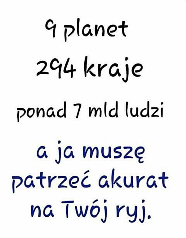 9 planet, 294 kraje, ponad 7 mld ludzi, a ja muszę patrzeć akurat na Twój ryj!
