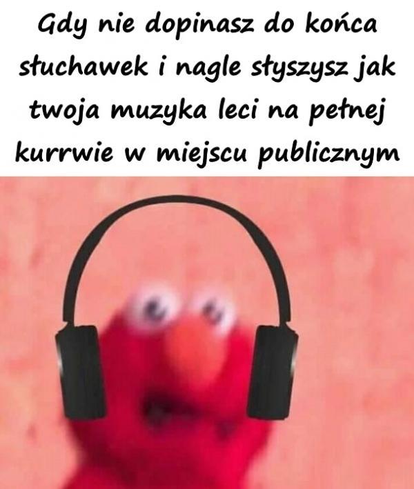 Gdy nie dopinasz do końca słuchawek i nagle słyszysz jak twoja muzyka leci na pełnej kurrwie w miejscu publicznym