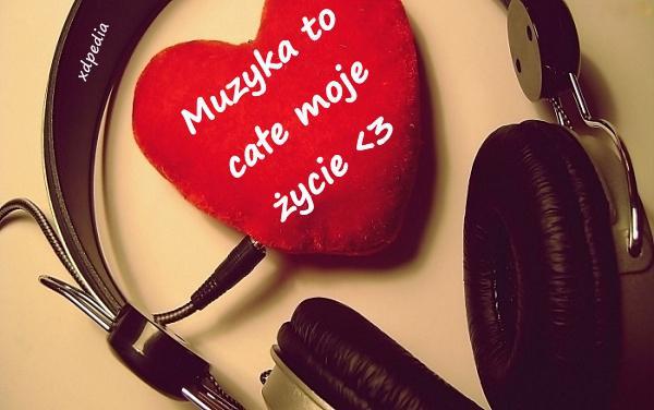 Muzyka to całe moje życie <3