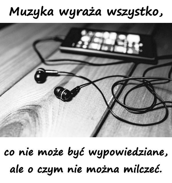 Muzyka wyraża wszystko, co nie może być wypowiedziane, ale o czym nie można milczeć.