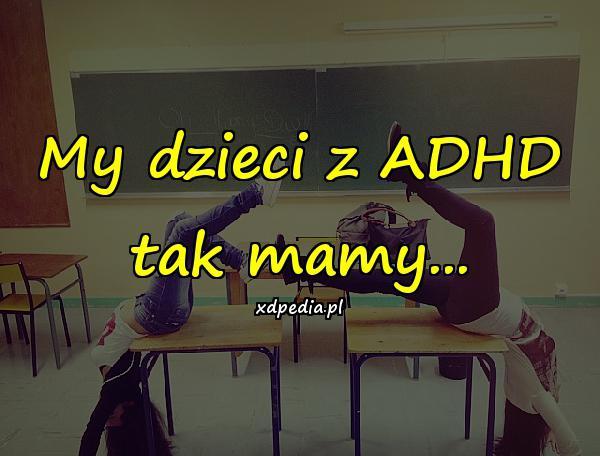My dzieci z ADHD tak mamy...