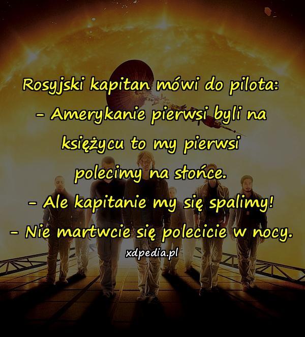 Rosyjski kapitan mówi do pilota: - Amerykanie pierwsi byli na księżycu to my pierwsi polecimy na słońce. - Ale kapitanie my się spalimy! - Nie martwcie się polecicie w nocy.
