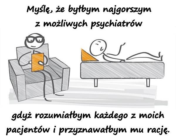 Myślę, że byłbym najgorszym z możliwych psychiatrów, gdyż rozumiałbym każdego z moich pacjentów i przyznawałbym mu rację.